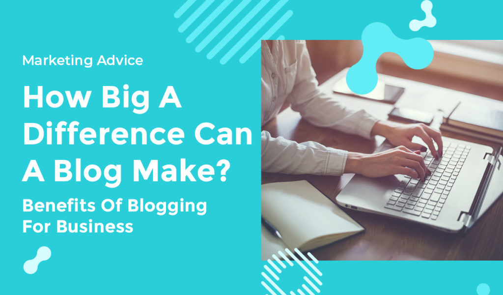 How Big A Difference Can A Blog Make Benefits Of Blogging For Business