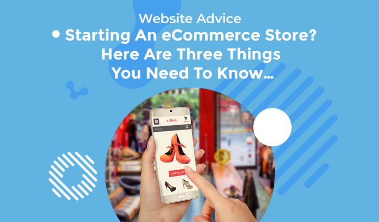 Starting An eCommerce Store? Here Are Three Things You Need To Know…
