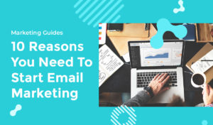 10 Reasons You Need To Start Email Marketing